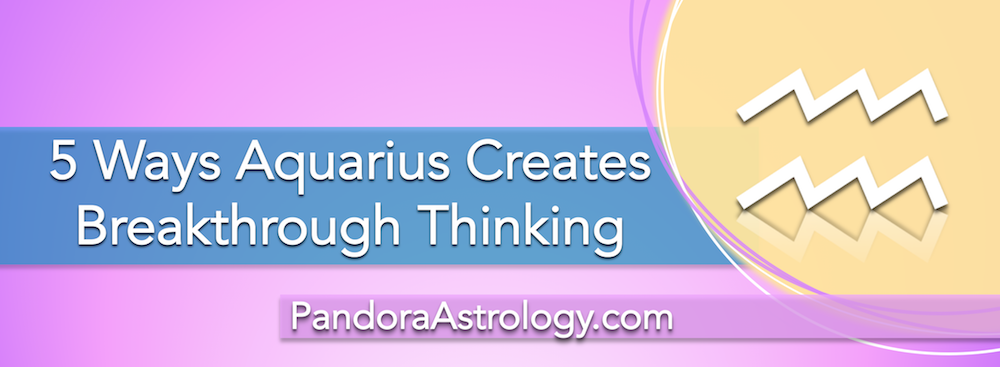 5 ways Aquarius creates breakthrough thinking